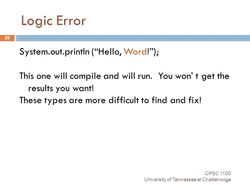 Logic Error CPSC 1100 University of Tennessee at Chattanooga 29 System.out.println ( Hello, Word! ); This one will compile and will run.