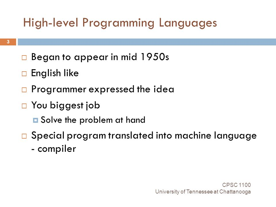 High-level Programming Languages CPSC 1100 University of Tennessee at Chattanooga 3  Began to appear in mid 1950s  English like  Programmer expressed the idea  You biggest job  Solve the problem at hand  Special program translated into machine language - compiler