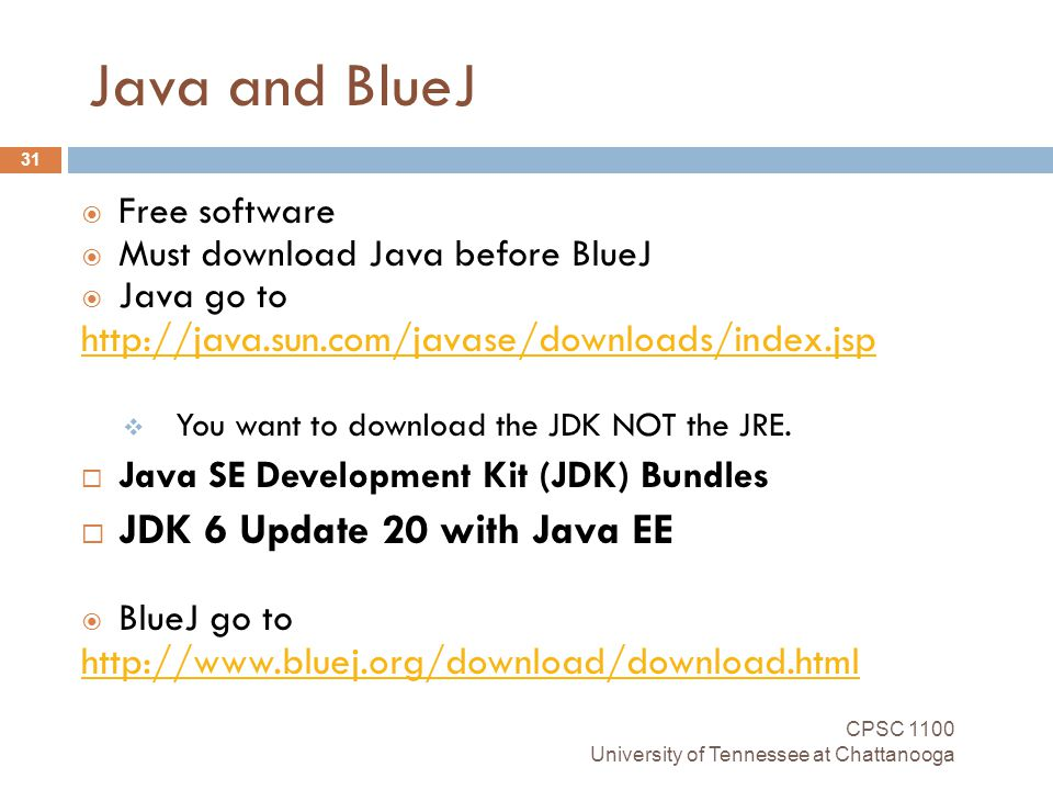 Java and BlueJ CPSC 1100 University of Tennessee at Chattanooga 31  Free software  Must download Java before BlueJ  Java go to http://java.sun.com/javase/downloads/index.jsp  You want to download the JDK NOT the JRE.