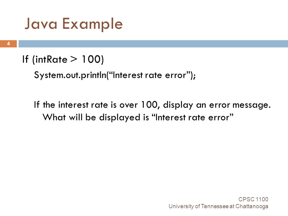 Java Example CPSC 1100 University of Tennessee at Chattanooga 4 If (intRate > 100) System.out.println( Interest rate error ); If the interest rate is over 100, display an error message.
