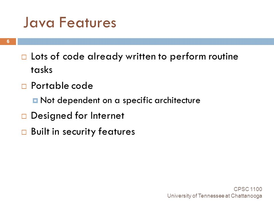 Java Features CPSC 1100 University of Tennessee at Chattanooga 6  Lots of code already written to perform routine tasks  Portable code  Not dependent on a specific architecture  Designed for Internet  Built in security features