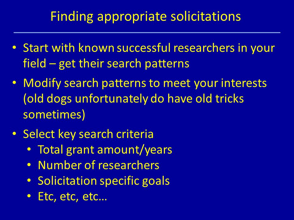 Finding appropriate solicitations Start with known successful researchers in your field – get their search patterns Modify search patterns to meet your interests (old dogs unfortunately do have old tricks sometimes) Select key search criteria Total grant amount/years Number of researchers Solicitation specific goals Etc, etc, etc…