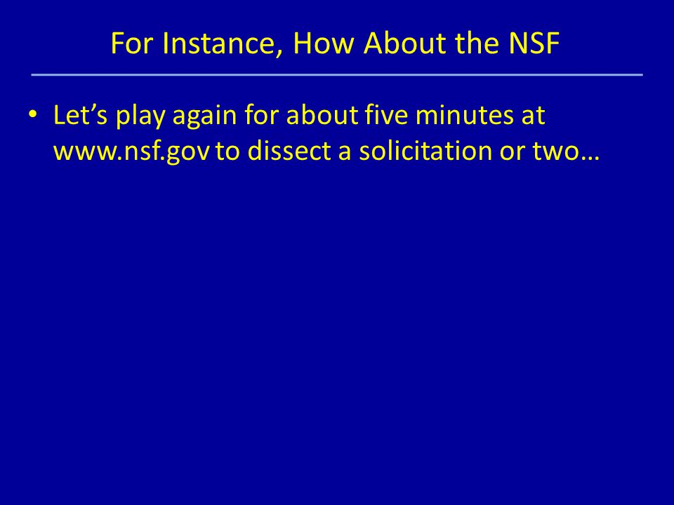 Let's play again for about five minutes at www.nsf.gov to dissect a solicitation or two… For Instance, How About the NSF