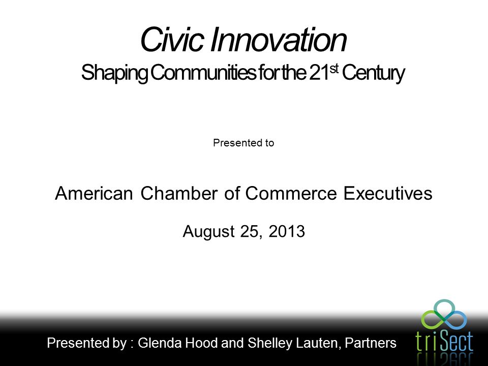 Civic Innovation Shaping Communities for the 21 st Century American Chamber of Commerce Executives Presented by : Glenda Hood and Shelley Lauten, Partners August 25, 2013 Presented to