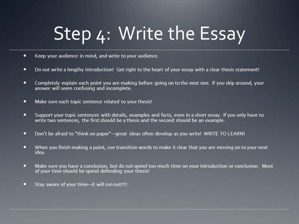 Step 4: Write the Essay Keep your audience in mind, and write to your audience. Do not write a lengthy introduction! Get right to the heart of your es