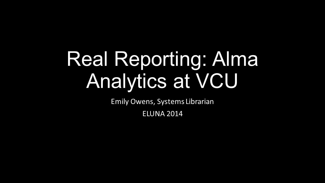 Real Reporting: Alma Analytics at VCU Emily Owens, Systems Librarian ELUNA 2014