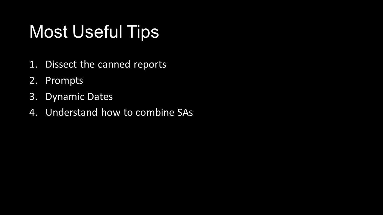 Most Useful Tips 1.Dissect the canned reports 2.Prompts 3.Dynamic Dates 4.Understand how to combine SAs