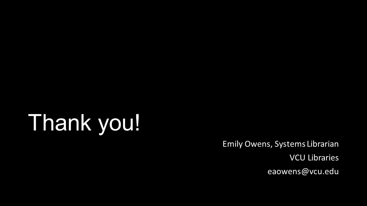 Thank you! Emily Owens, Systems Librarian VCU Libraries eaowens@vcu.edu