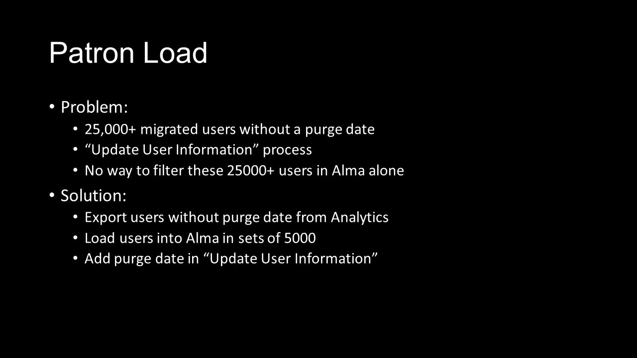 Patron Load Problem: 25,000+ migrated users without a purge date Update User Information process No way to filter these 25000+ users in Alma alone Solution: Export users without purge date from Analytics Load users into Alma in sets of 5000 Add purge date in Update User Information