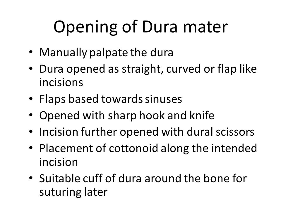 Opening of Dura mater Manually palpate the dura Dura opened as straight, curved or flap like incisions Flaps based towards sinuses Opened with sharp h