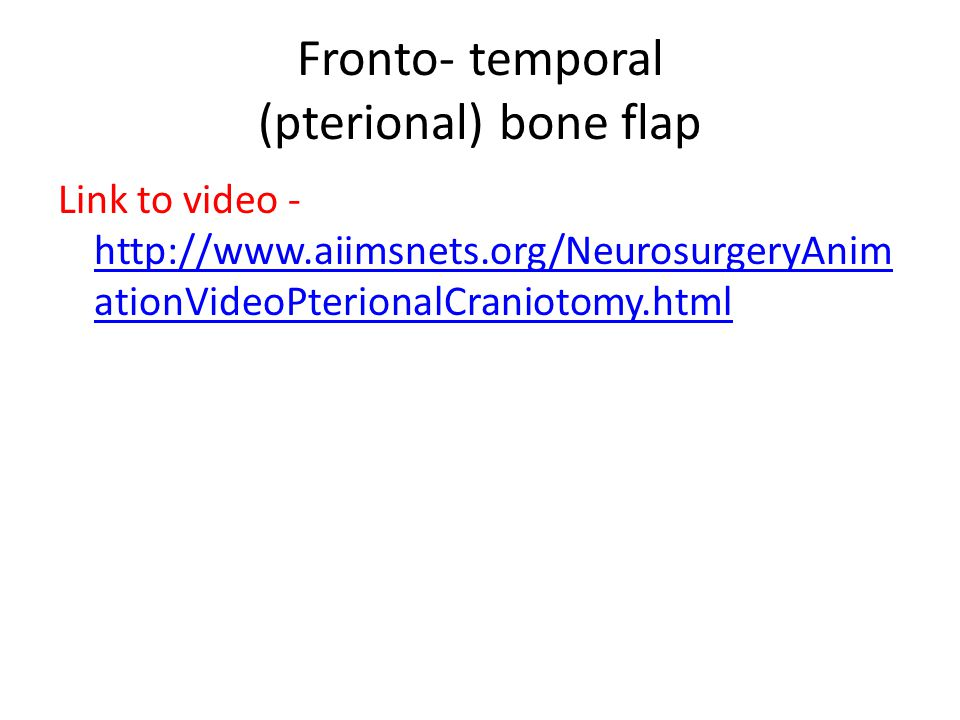 Fronto- temporal (pterional) bone flap Link to video - http://www.aiimsnets.org/NeurosurgeryAnim ationVideoPterionalCraniotomy.html http://www.aiimsne