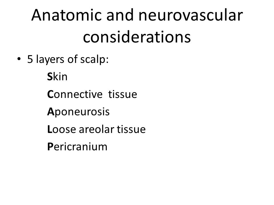 Anatomic and neurovascular considerations 5 layers of scalp: Skin Connective tissue Aponeurosis Loose areolar tissue Pericranium