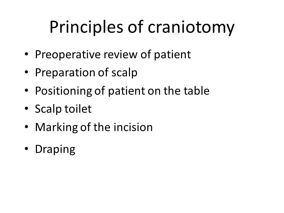 Principles of craniotomy Preoperative review of patient Preparation of scalp Positioning of patient on the table Scalp toilet Marking of the incision