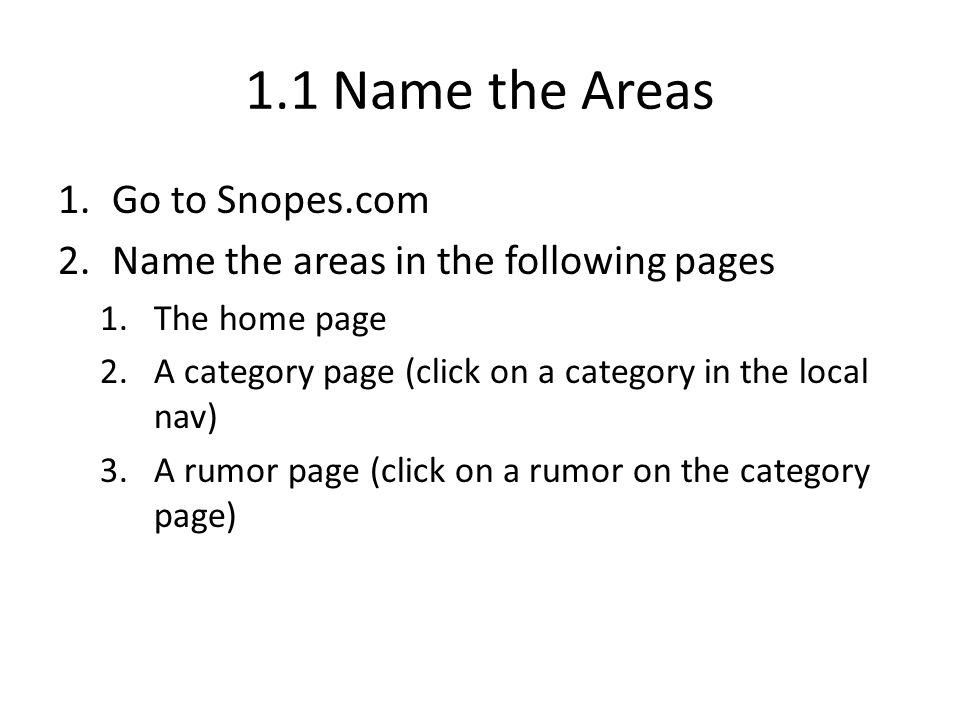 1.1 Name the Areas 1.Go to Snopes.com 2.Name the areas in the following pages 1.The home page 2.A category page (click on a category in the local nav) 3.A rumor page (click on a rumor on the category page)