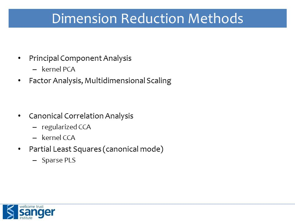 Dimension Reduction Methods Principal Component Analysis – kernel PCA Factor Analysis, Multidimensional Scaling Canonical Correlation Analysis – regularized CCA – kernel CCA Partial Least Squares (canonical mode) – Sparse PLS