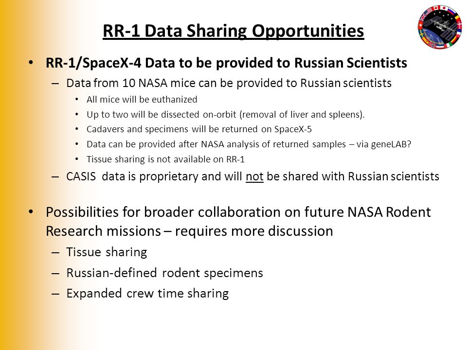 RR-1 Data Sharing Opportunities RR-1/SpaceX-4 Data to be provided to Russian Scientists – Data from 10 NASA mice can be provided to Russian scientists All mice will be euthanized Up to two will be dissected on-orbit (removal of liver and spleens).