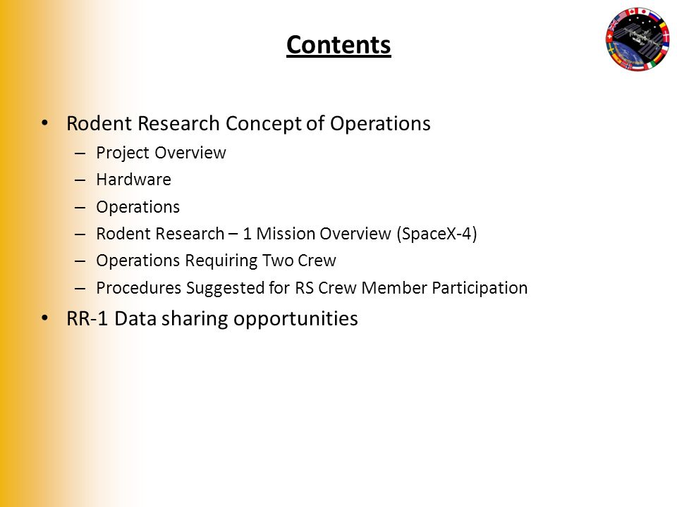 Contents Rodent Research Concept of Operations – Project Overview – Hardware – Operations – Rodent Research – 1 Mission Overview (SpaceX-4) – Operations Requiring Two Crew – Procedures Suggested for RS Crew Member Participation RR-1 Data sharing opportunities