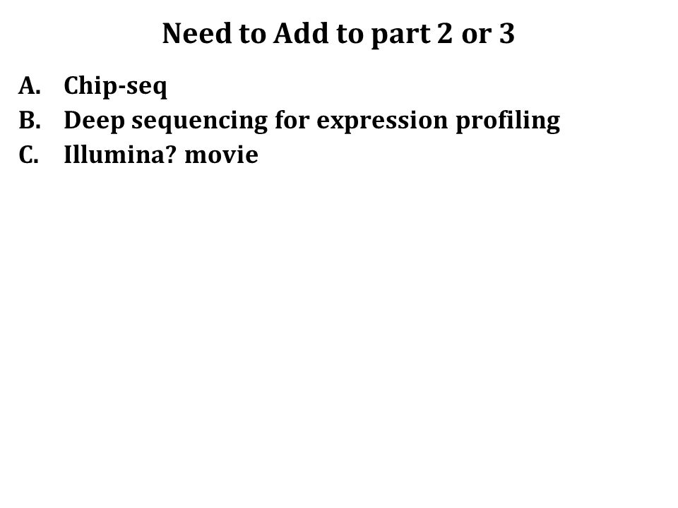 Need to Add to part 2 or 3 A.Chip-seq B.Deep sequencing for expression profiling C.Illumina movie