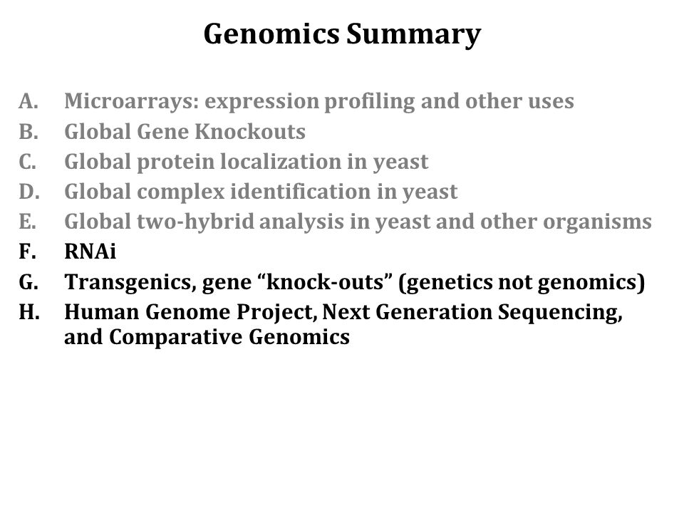 Genomics Summary A.Microarrays: expression profiling and other uses B.Global Gene Knockouts C.Global protein localization in yeast D.Global complex identification in yeast E.Global two-hybrid analysis in yeast and other organisms F.RNAi G.Transgenics, gene knock-outs (genetics not genomics) H.Human Genome Project, Next Generation Sequencing, and Comparative Genomics