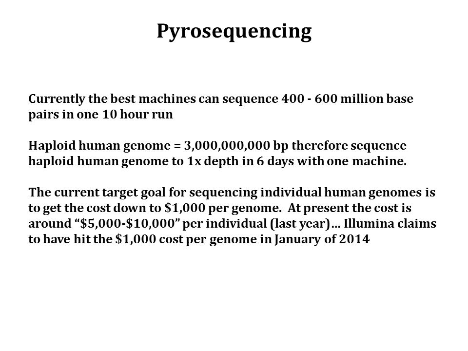 Pyrosequencing Currently the best machines can sequence 400 - 600 million base pairs in one 10 hour run Haploid human genome = 3,000,000,000 bp therefore sequence haploid human genome to 1x depth in 6 days with one machine.