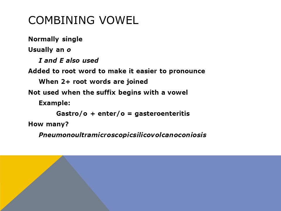 COMBINING VOWEL Normally single Usually an o I and E also used Added to root word to make it easier to pronounce When 2+ root words are joined Not used when the suffix begins with a vowel Example: Gastro/o + enter/o = gasteroenteritis How many.