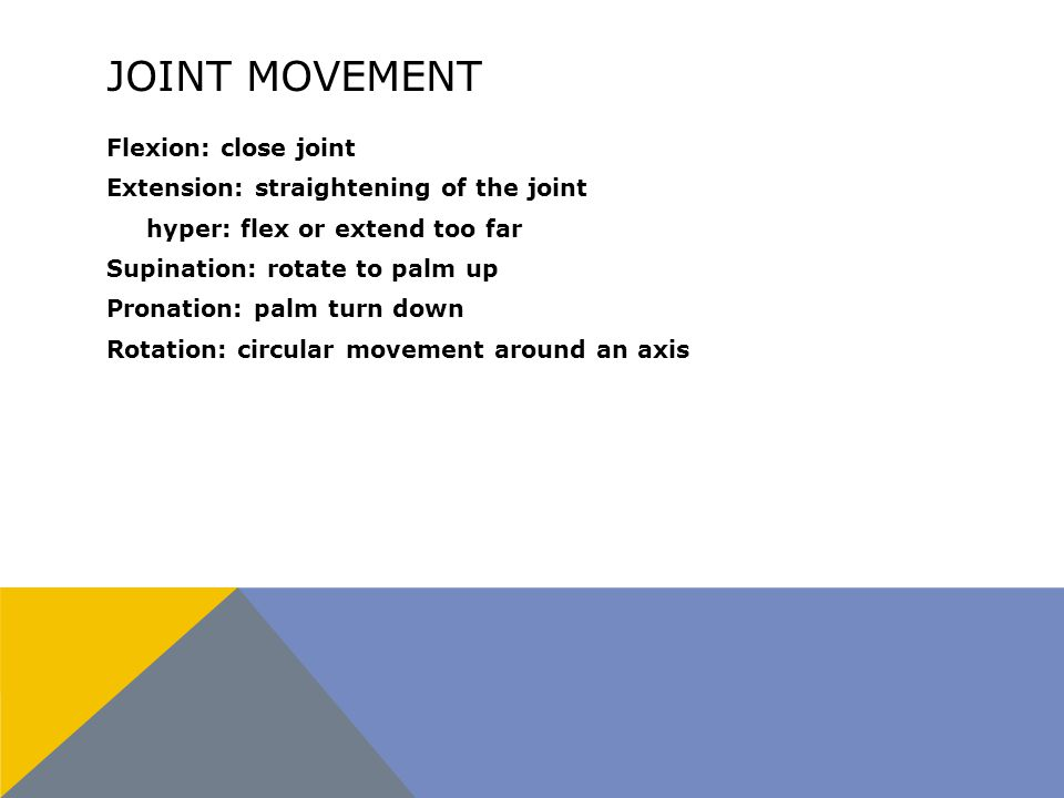 JOINT MOVEMENT Flexion: close joint Extension: straightening of the joint hyper: flex or extend too far Supination: rotate to palm up Pronation: palm turn down Rotation: circular movement around an axis