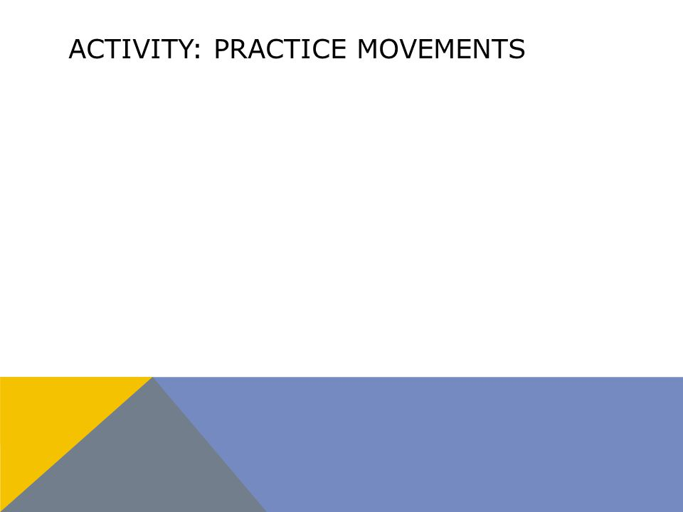 ACTIVITY: PRACTICE MOVEMENTS