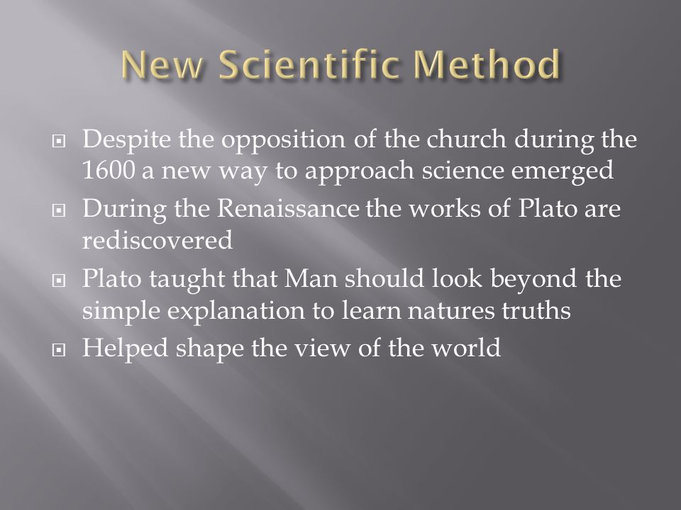  Despite the opposition of the church during the 1600 a new way to approach science emerged  During the Renaissance the works of Plato are rediscovered  Plato taught that Man should look beyond the simple explanation to learn natures truths  Helped shape the view of the world
