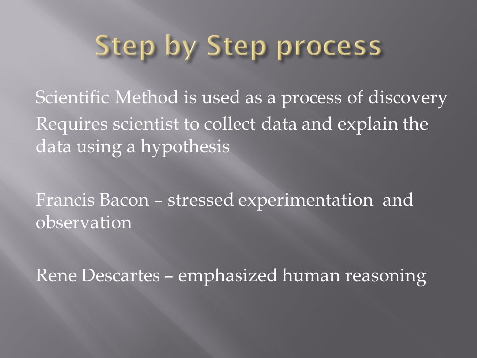 Scientific Method is used as a process of discovery Requires scientist to collect data and explain the data using a hypothesis Francis Bacon – stressed experimentation and observation Rene Descartes – emphasized human reasoning