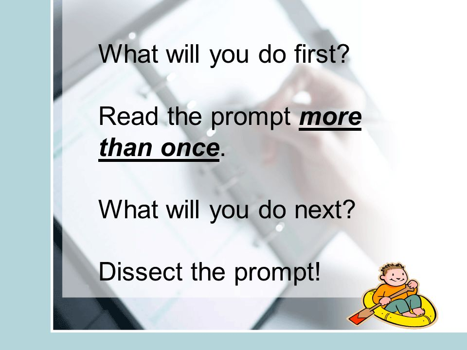 What will you do first Read the prompt more than once. What will you do next Dissect the prompt!