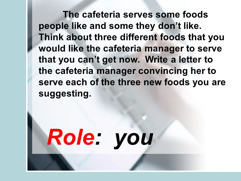 Role: you The cafeteria serves some foods people like and some they don't like.