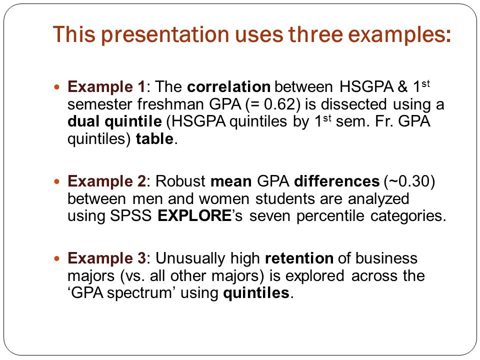 This presentation uses three examples: Example 1: The correlation between HSGPA & 1 st semester freshman GPA (= 0.62) is dissected using a dual quintile (HSGPA quintiles by 1 st sem.