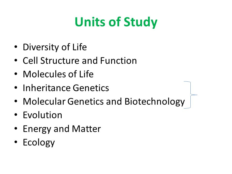 Units of Study Diversity of Life Cell Structure and Function Molecules of Life Inheritance Genetics Molecular Genetics and Biotechnology Evolution Ene