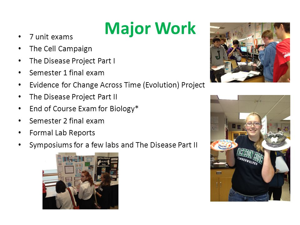 Major Work 7 unit exams The Cell Campaign The Disease Project Part I Semester 1 final exam Evidence for Change Across Time (Evolution) Project The Disease Project Part II End of Course Exam for Biology* Semester 2 final exam Formal Lab Reports Symposiums for a few labs and The Disease Part II