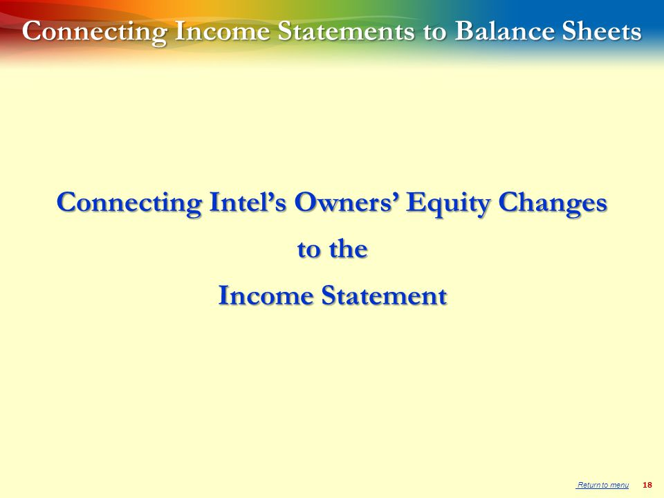 18 Connecting Income Statements to Balance Sheets Connecting Intel's Owners' Equity Changes to the Income Statement Return to menu