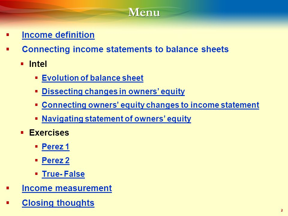 2Menu  Income definition Income definition  Connecting income statements to balance sheets  Intel  Evolution of balance sheet Evolution of balance sheet  Dissecting changes in owners' equity Dissecting changes in owners' equity  Connecting owners' equity changes to income statement Connecting owners' equity changes to income statement  Navigating statement of owners' equity Navigating statement of owners' equity  Exercises  Perez 1 Perez 1  Perez 2 Perez 2  True- False True- False  Income measurement Income measurement  Closing thoughts Closing thoughts