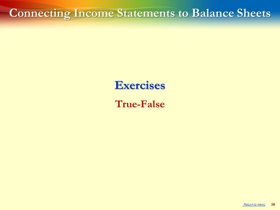 38 Connecting Income Statements to Balance Sheets Exercises True-False Return to menu