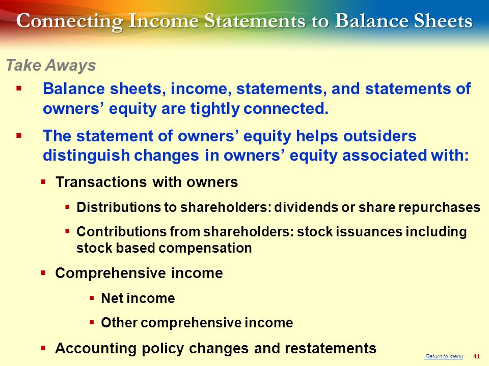 41 Connecting Income Statements to Balance Sheets  Balance sheets, income, statements, and statements of owners' equity are tightly connected.