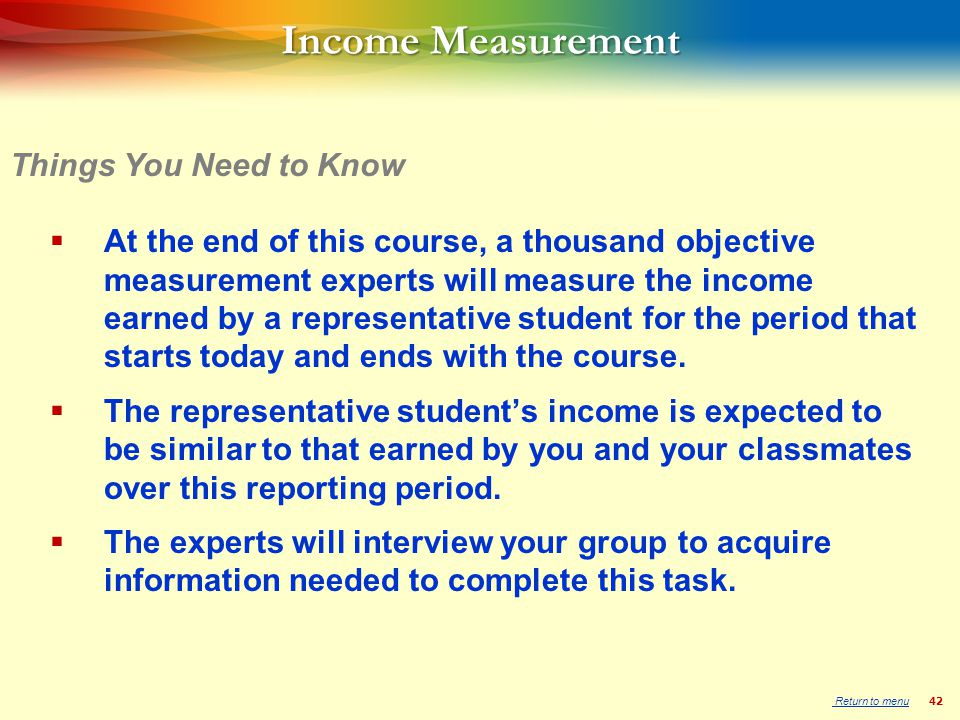 42 Income Measurement  At the end of this course, a thousand objective measurement experts will measure the income earned by a representative student for the period that starts today and ends with the course.