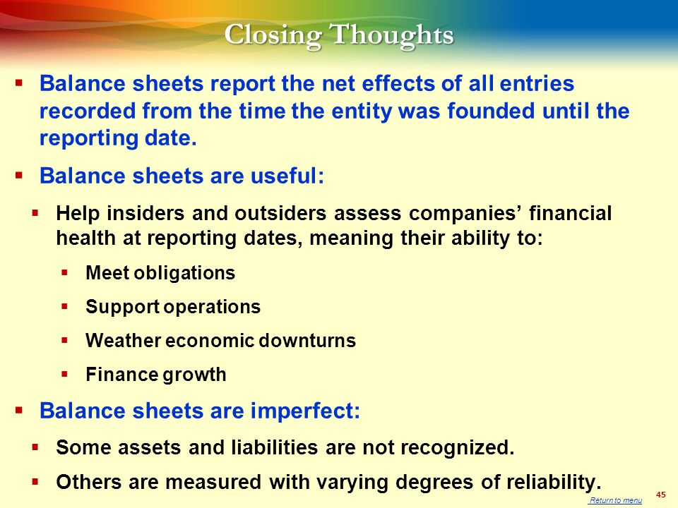 45 Closing Thoughts  Balance sheets report the net effects of all entries recorded from the time the entity was founded until the reporting date.