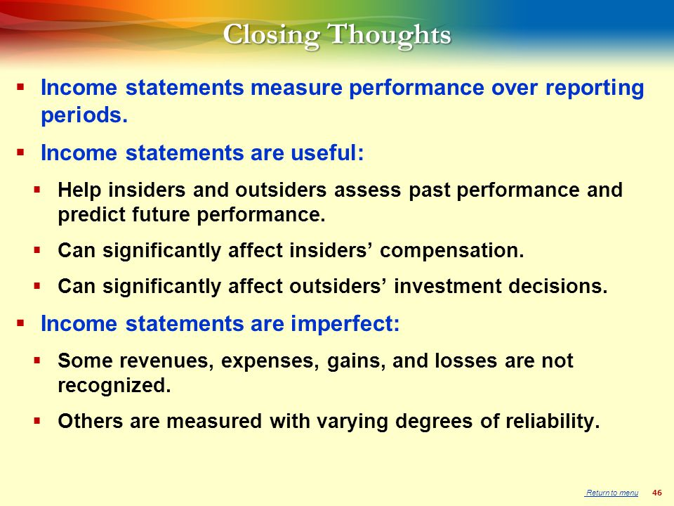 46 Closing Thoughts  Income statements measure performance over reporting periods.