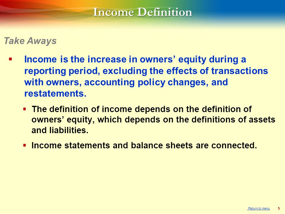 5 Income Definition  Income is the increase in owners' equity during a reporting period, excluding the effects of transactions with owners, accounting policy changes, and restatements.