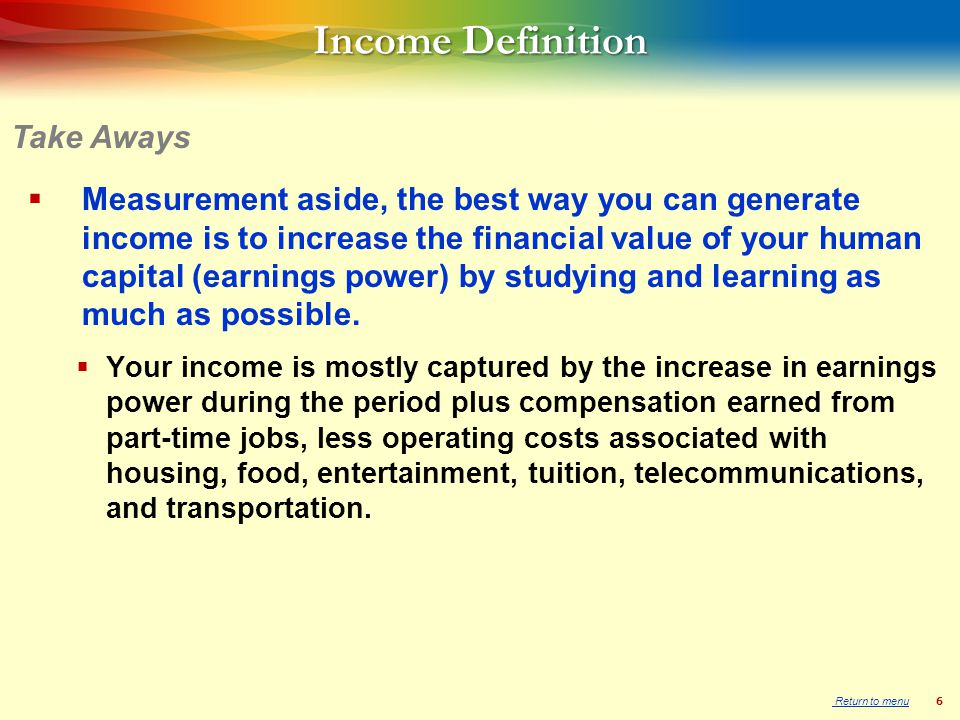 6 Income Definition  Measurement aside, the best way you can generate income is to increase the financial value of your human capital (earnings power) by studying and learning as much as possible.