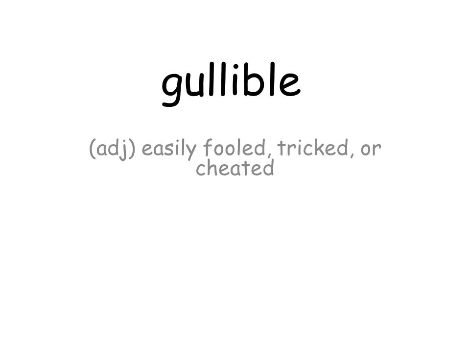 gullible (adj) easily fooled, tricked, or cheated