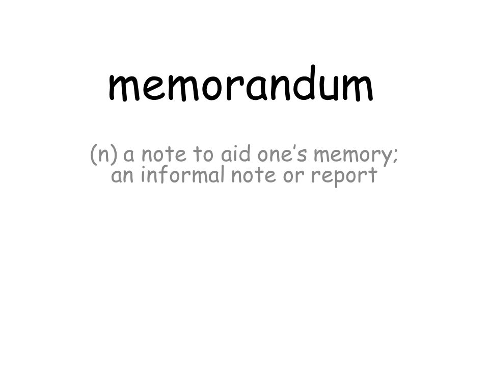 memorandum (n) a note to aid one's memory; an informal note or report