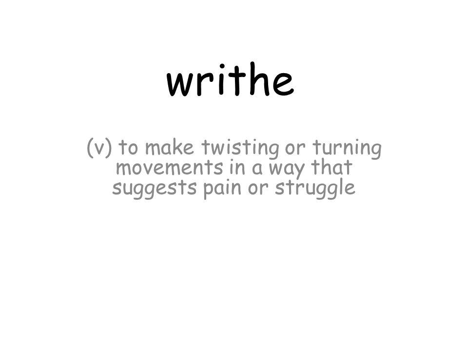 writhe (v) to make twisting or turning movements in a way that suggests pain or struggle