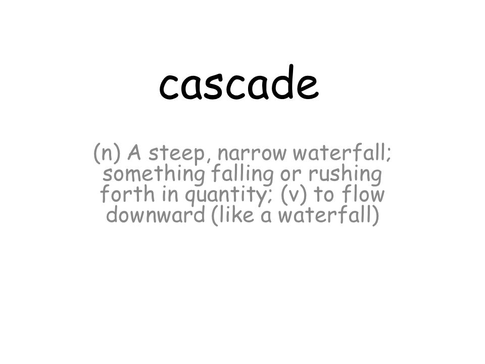 cascade (n) A steep, narrow waterfall; something falling or rushing forth in quantity; (v) to flow downward (like a waterfall)