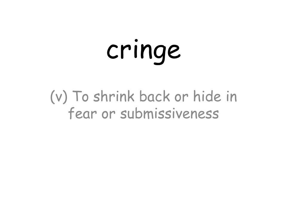 cringe (v) To shrink back or hide in fear or submissiveness