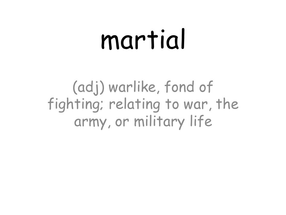 martial (adj) warlike, fond of fighting; relating to war, the army, or military life