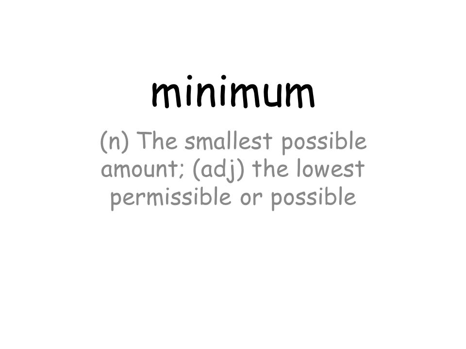 minimum (n) The smallest possible amount; (adj) the lowest permissible or possible